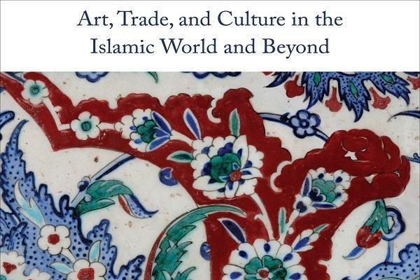 کتاب هنر، تجارت و فرهنگ در دنیا اسلام و فراتر از آن منتشر شد